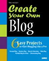 Create Your Own Blog - 6 Easy Projects to Start Blogging Like a Pro ebook by Tris Hussey