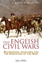A Brief History of the English Civil Wars ebook by John Miller