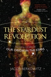 The Stardust Revolution - The New Story of Our Origin in the Stars ebook by Jacob Berkowitz
