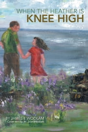 WHEN THE HEATHER IS KNEE HIGH ebook by JAMES E.WOOLAM