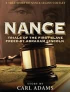 NANCE: Trials of the First Slave Freed by Abraham Lincoln - A True Story of Mrs. Nance Legins-Costley ebook by Carl M. Adams