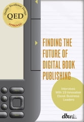"Finding the Future of Digital Book Publishing - ""Interviews With 19 Innovative Ebook Business Leaders"" ebook by Jeremy Greenfield"