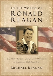 In the Words of Ronald Reagan - The Wit, Wisdom, and Eternal Optimism of America's 40th President ebook by Michael Reagan