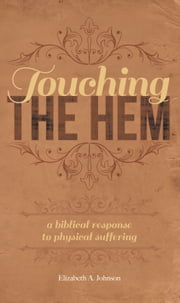 Touching the Hem - A Biblical Response to Physical Suffering 電子書 by Elizabeth A. Johnson
