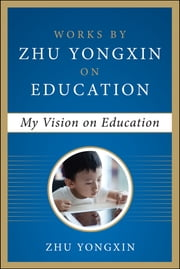 My Vision on Education (Works by Zhu Yongxin on Education Series) ebook by Zhu Yongxin