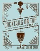 Cocktails on Tap - The Art of Mixing Spirits and Beer ebook by Jacob Grier, Stephen Beaumont, David L. Reamer