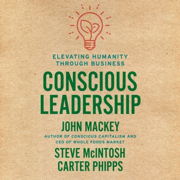Conscious Leadership - Elevating Humanity Through Business audiobook by John Mackey,Steve Mcintosh,Carter Phipps