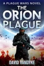 The Orion Plague - Plague Wars Series Book 8 ebook by David VanDyke