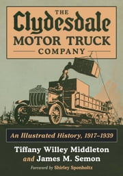 The Clydesdale Motor Truck Company - An Illustrated History, 1917-1939 ebook by Tiffany Willey Middleton,James M. Semon