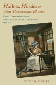 Harlots, Hussies, and Poor Unfortunate Women - Crime, Transportation, and the Servitude of Female Convicts, 1718-1783 ebook by Edith M. Ziegler