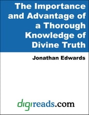 The Importance and Advantage of a Thorough Knowledge of Divine Truth ebook by Edwards, Jonathan