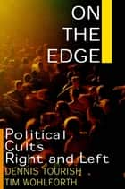 On the Edge: Political Cults Right and Left - Political Cults Right and Left ebook by Dennis Tourish, Tim Wohlforth