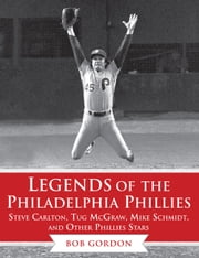 Legends of the Philadelphia Phillies - Steve Carlton, Tug McGraw, Mike Schmidt, and Other Phillies Stars ebook by Bob Gordon
