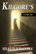 Kilgore's Five Stories #9: April 2021 - Kilgore's Five Stories, #9 ebook by Shaun Kilgore