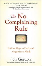 The No Complaining Rule - Positive Ways to Deal with Negativity at Work ebook by Jon Gordon