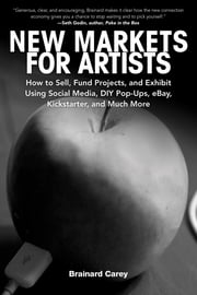 New Markets for Artists - How to Sell, Fund Projects, and Exhibit Using Social Media, DIY Pop-Ups, eBay, Kickstarter, and Much More ebook by Brainard Carey