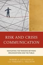 Risk and Crisis Communication - Navigating the Tensions between Organizations and the Public ebook by Robert Littlefield, Timothy L. Sellnow, Laura C. Farrell,...
