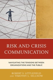 Risk and Crisis Communication - Navigating the Tensions between Organizations and the Public ebook by Robert Littlefield,Timothy L. Sellnow,Laura C. Farrell,Tara B. Freed,Nigel D. Haarstad,Robert S. Littlefield,Elizabeth L. Petrun,Shalindra Rathnasinghe,Jessica Rick,Holly A. Roberts,Timothy L. Sellnow,Shari R. Veil