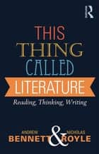 This Thing Called Literature - Reading, Thinking, Writing eBook by Andrew Bennett, Nicholas Royle