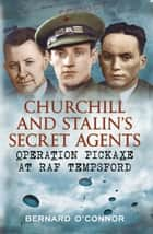 Churchill and Stalin's Secret Agents - Operation Pickaxe at RAF Tempsford ebook by Bernard O'Connor