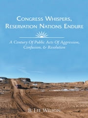 Congress Whispers, Reservation Nations Endure - A CENTURY OF PUBLIC ACTS OF AGGRESSION, CONFUSION, & RESOLUTION ebook by B. Lee Wilson