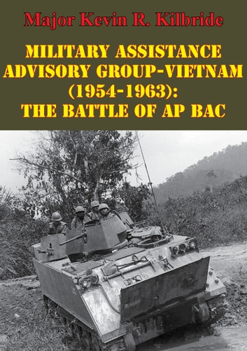 Military Assistance Advisory Group-Vietnam (1954-1963): The Battle Of Ap Bac ebook by Major Kevin R. Kilbride