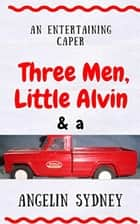 Three Men, Little Alvin, and a Tonka Truck ebook by Angelin Sydney