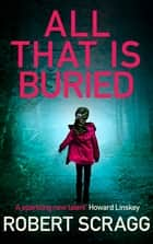 All That Is Buried - Your next white-knuckle read ebook by Robert Scragg