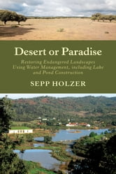 Desert or Paradise - Restoring Endangered Landscapes Using Water Management, Including Lake and Pond Construction ebook by Sepp Holzer