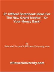 27 Offbeat Scrapbook Ideas For The New Grand Mother Or Your Money Back! ebook by Editorial Team Of MPowerUniversity.com