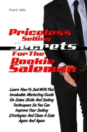Priceless Selling Secrets For The Rookie Salesman - Learn How To Sell With This Helpful Marketing Guide On Sales Skills And Selling Techniques So You Can Improve Your Selling Strategies And Close A Sale Again And Again ebook by Fred K. Mills