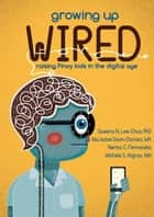 Growing Up Wired - Raising Kids in the Digital Age ebook by Queena N. Lee-Chua, Nerisa C. Fernandez, Michelle S. Alignay
