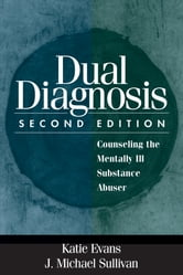 Dual Diagnosis, Second Edition - Counseling the Mentally Ill Substance Abuser ebook by Katie Evans, PhD,J. Michael Sullivan, PhD