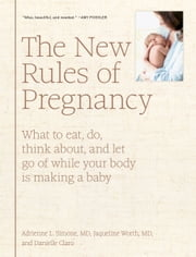 The New Rules of Pregnancy - What to Eat, Do, Think About, and Let Go Of While Your Body Is Making a Baby ebook by Adrienne L. Simone, MD, Jaqueline Worth,...