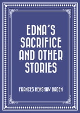 Edna's Sacrifice and Other Stories ebook by Frances Henshaw Baden