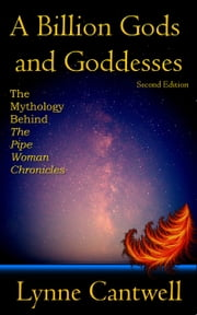 A Billion Gods and Goddesses: The Mythology Behind the Pipe Woman Chronicles, Second Edition ebook by Lynne Cantwell