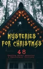 Mysteries for Christmas: 48 Puzzling Murder Mysteries & Supernatural Thrillers - What the Shepherd Saw, The Ghosts at Grantley, The Mystery of Room Five, The Adventure of the Blue Carbuncle, The Silver Hatchet, The Wolves of Cernogratz, A Terrible Christmas Eve... ebook by Arthur Conan Doyle, Edgar Wallace, G. K. Chesterton,...