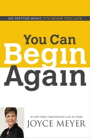 You Can Begin Again - No Matter What, It's Never Too Late ebook by Joyce Meyer