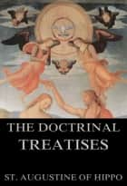 The Doctrinal Treatises Of St. Augustine ebook by St. Augustine of Hippo, Arthur West Haddan