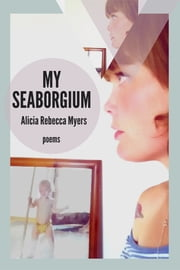 My Seaborgium: Poems ebook by Alicia Rebecca Myers,Kiki Petrosino