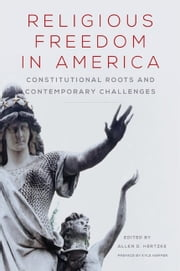 Religious Freedom in America - Constitutional Roots and Contemporary Challenges ebook by Kyle Harper,Allen D. Hertzke,Roger Finke,Steven K. Green,Charles C. Haynes,Thomas S. Kidd,Robert Martin,Vincent Phillip Muñoz,Rajdeep Singh,Harry F. Tepker Jr.,Asma T. Uddin,Robin Fretwell Wilson
