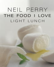 The Food I Love: Light Lunch ebook by Neil Perry