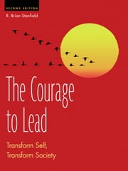 The Courage to Lead - Transform Self, Transform Society ebook by R. Brian Stanfield