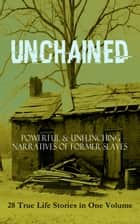 UNCHAINED - Powerful & Unflinching Narratives Of Former Slaves: 28 True Life Stories in One Volume - Including Hundreds of Documented Testimonies, Records on Living Conditions and Customs in the South & History of Abolitionist Movement eBook by Frederick Douglass, Solomon Northup, Willie Lynch,...