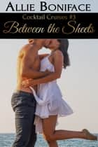 Between the Sheets (Cocktail Cruises #3) ebook by Allie Boniface
