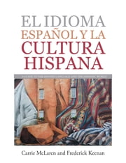 El Idioma Español Y La Cultura Hispana - A Guide to the Spanish Language and the Hispanic World ebook by Carrie McLaren, Frederick Keenan