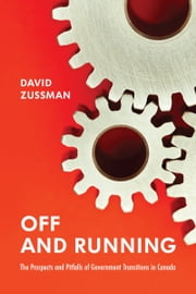 Off and Running - The Prospects and Pitfalls of Government Transitions in Canada ebook by David Zussman