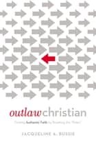 Outlaw Christian - Finding Authentic Faith by Breaking the 'Rules' ebook by Jacqueline A. Bussie