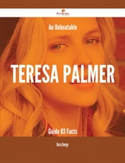 An Unbeatable Teresa Palmer Guide - 83 Facts ebook by Harry George