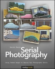 Serial Photography - Using Themed Images to Improve Your Photographic Skills ebook by Harald Mante